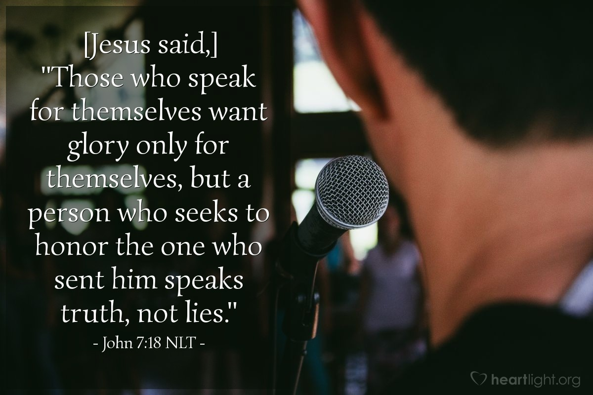 "Illustration of John 7:18 NLT — [Jesus said,] ""Those who speak for themselves want glory only for themselves, but a person who seeks to honor the one who sent him speaks truth, not lies."""
