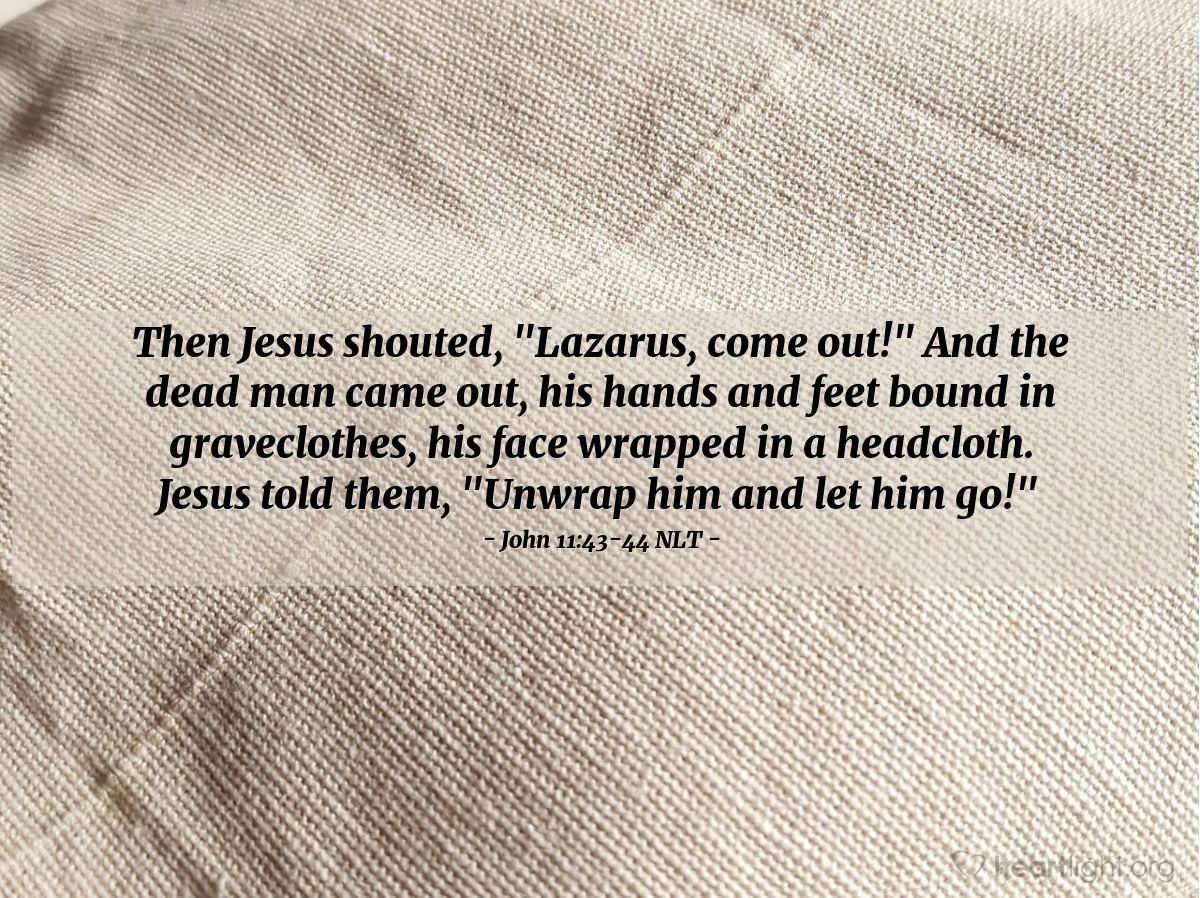 "Illustration of John 11:43-44 NLT — Then Jesus shouted, ""Lazarus, come out!"" And the dead man came out, his hands and feet bound in graveclothes, his face wrapped in a headcloth. Jesus told them, ""Unwrap him and let him go!"""