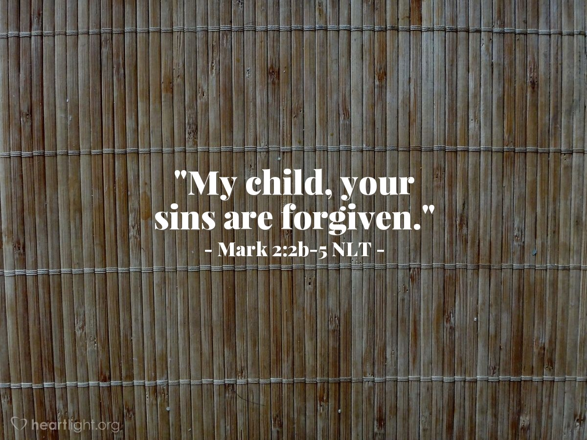 "Illustration of Mark 2:2b-5 NLT — ""My child, your sins are forgiven."""