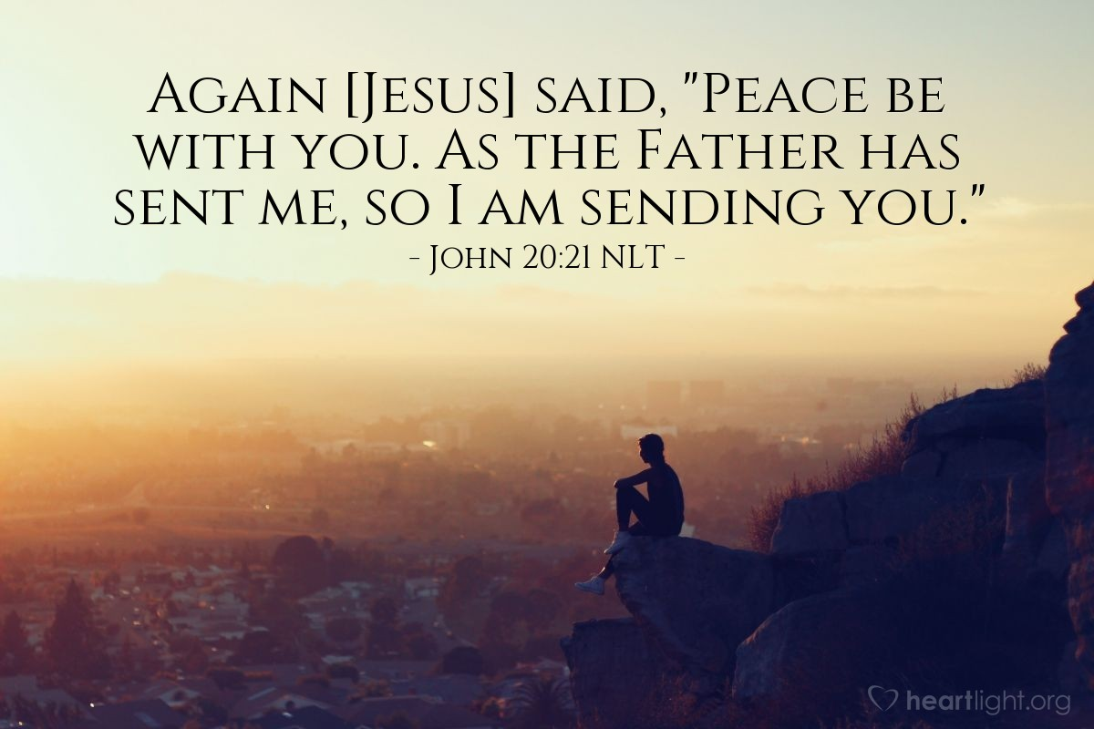 "Illustration of John 20:21 NLT — Then Jesus said again, ""Peace be with you! The Father sent me. In the same way, I now send you."""