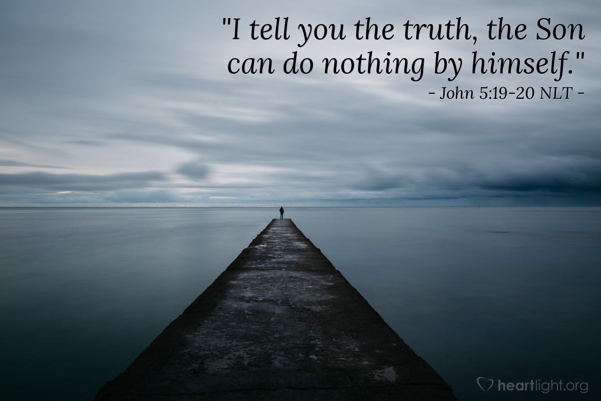 "Illustration of John 5:19-20 NLT — ""I tell you the truth, the Son can do nothing by himself."""