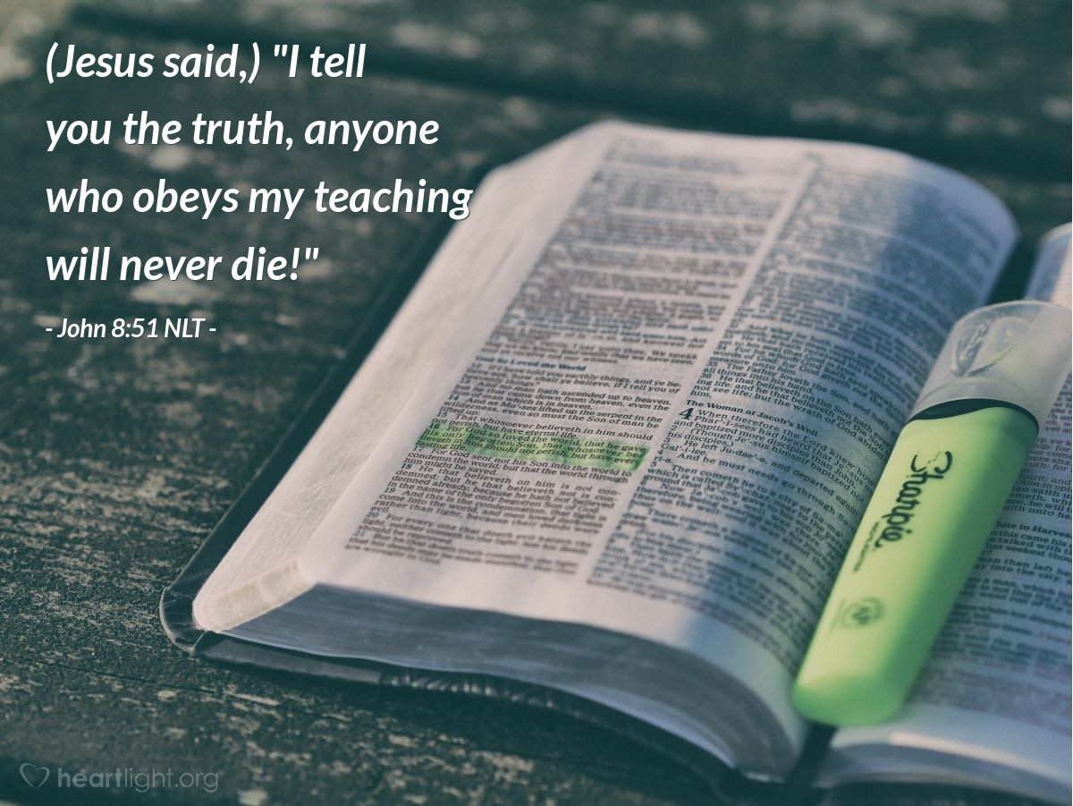 "Illustration of John 8:51 NLT — [Jesus said,] ""I tell you the truth, anyone who obeys my teaching will never die!"""