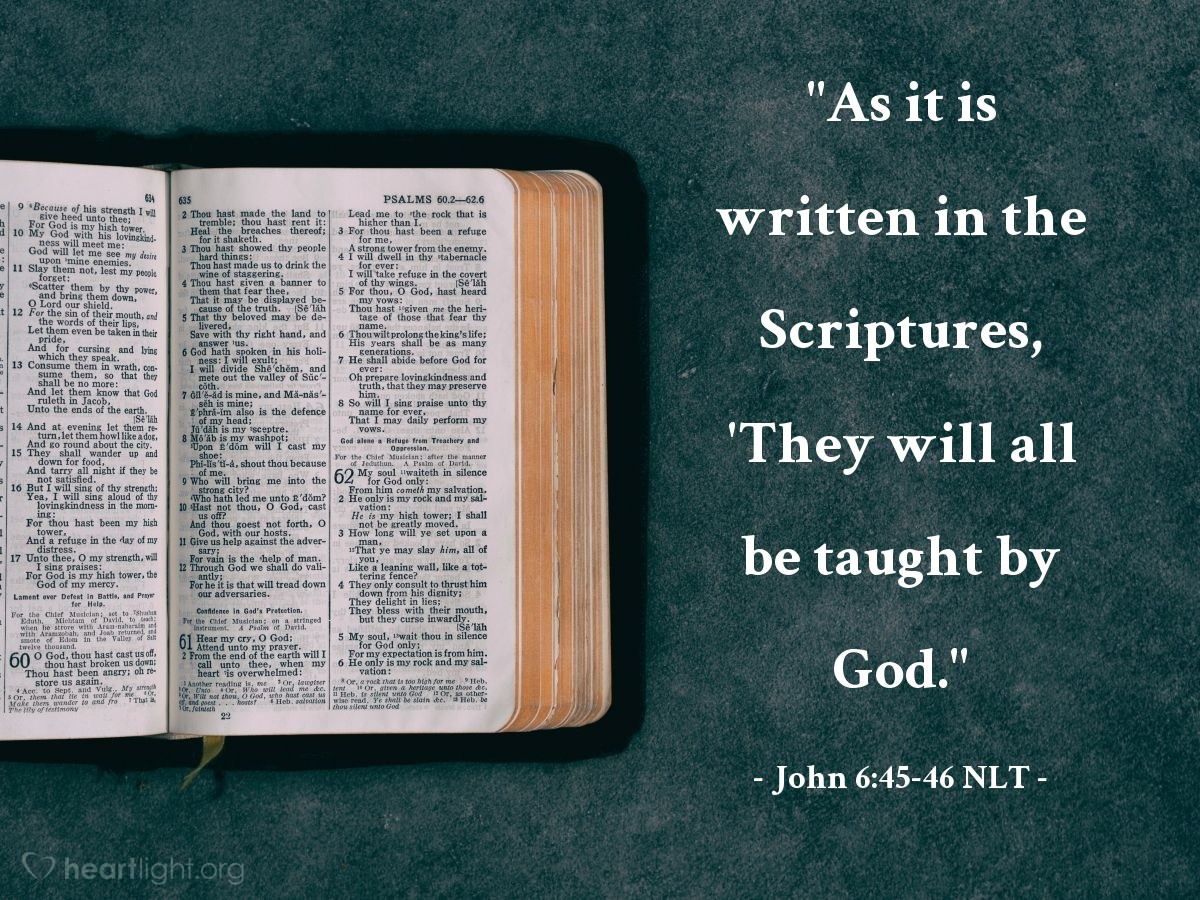 "Illustration of John 6:45-46 NLT — ""As it is written in the Scriptures, 'They will all be taught by God."""