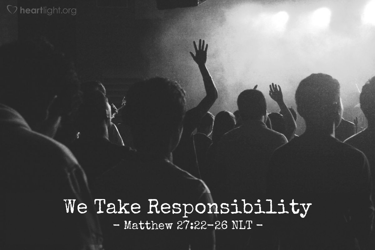 "Illustration of Matthew 27:23-26 NLT — ""We will be responsible for his death. We accept for ourselves and for our children any punishment for his death."""