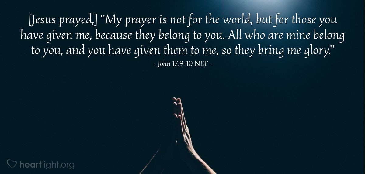"Illustration of John 17:9-10 NLT — [Jesus prayed,] ""My prayer is not for the world, but for those you have given me, because they belong to you. All who are mine belong to you, and you have given them to me, so they bring me glory."""