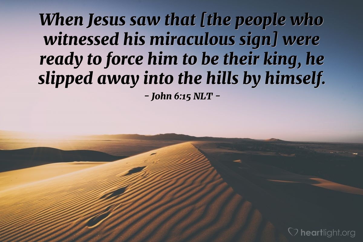 Illustration of John 6:15 NLT — Jesus knew that the people wanted him to become king. The people planned to come get Jesus and make him their king. So Jesus left and went into the hills alone.