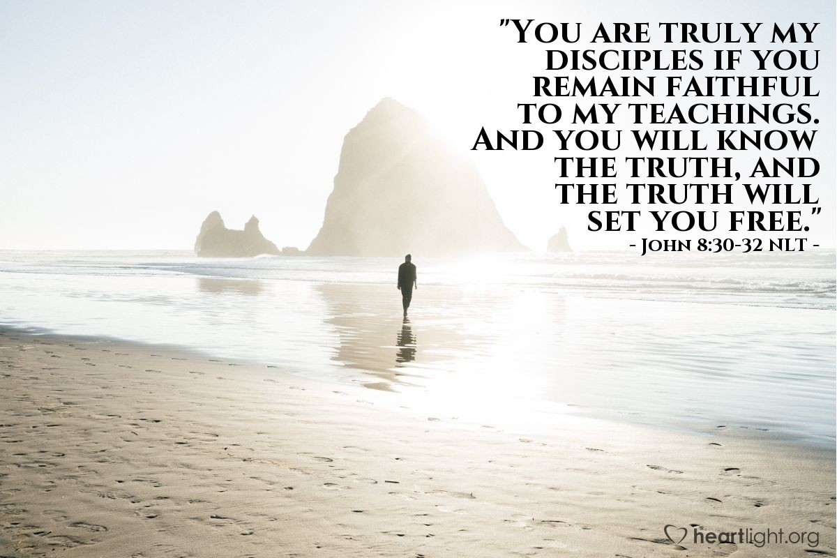 "Illustration of John 8:30-32 NLT — ""You are truly my disciples if you remain faithful to my teachings. And you will know the truth, and the truth will set you free."""