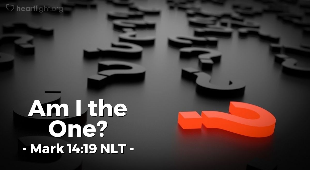 "Illustration of Mark 14:19 NLT — Greatly distressed [when Jesus said one of the Twelve would betray him], each one asked in turn, ""Am I the one?"""