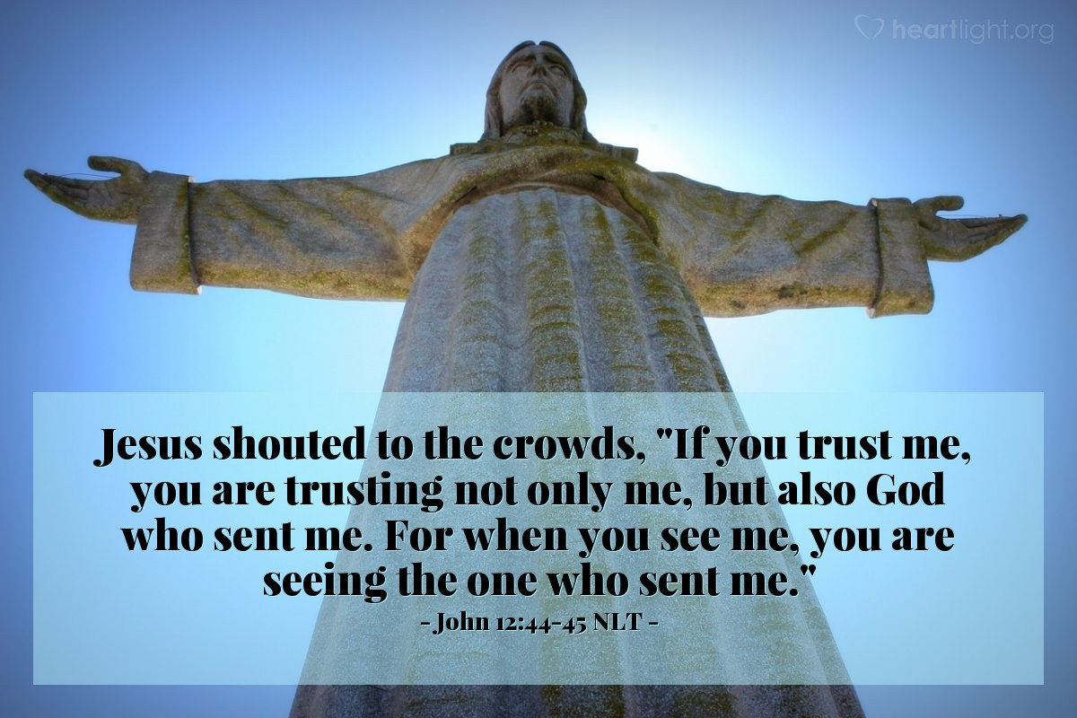 """Illustration of John 12:44-45 NLT — Then Jesus said loudly, """"The person that believes in me is really believing in the One (God) who sent me. The person that sees me is really seeing the One who sent me."""""""