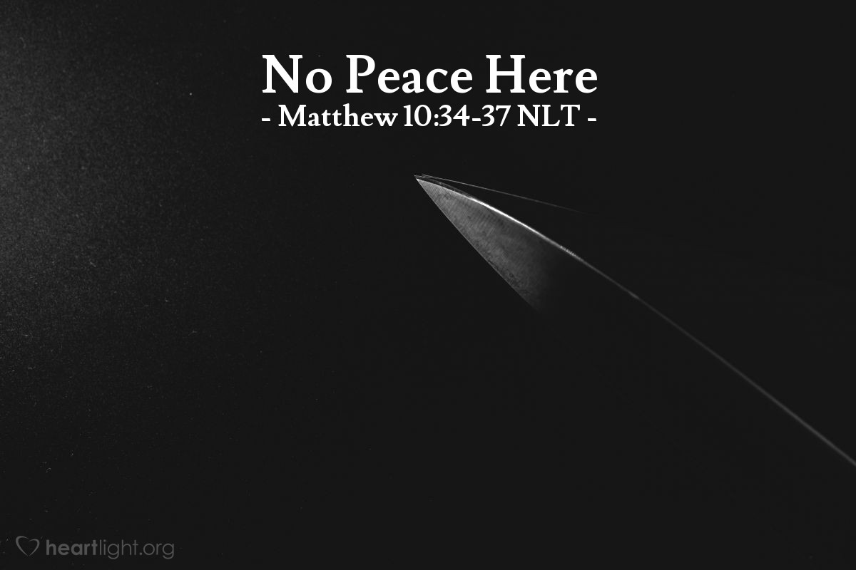 "Illustration of Matthew 10:34-37 NLT — ""Don't think that I have come to bring peace to the earth."