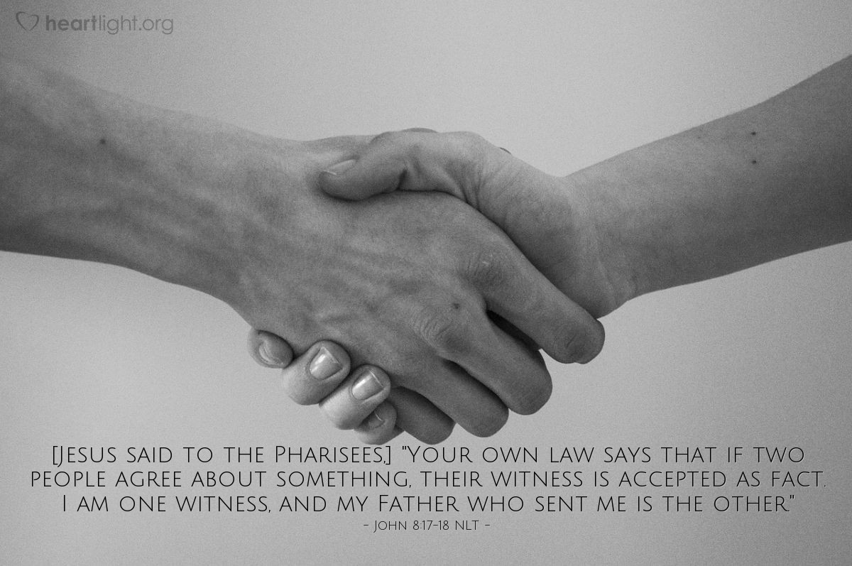 "Illustration of John 8:17-18 NLT — [Jesus said to the Pharisees,] ""Your own law says that if two people agree about something, their witness is accepted as fact. I am one witness, and my Father who sent me is the other."""