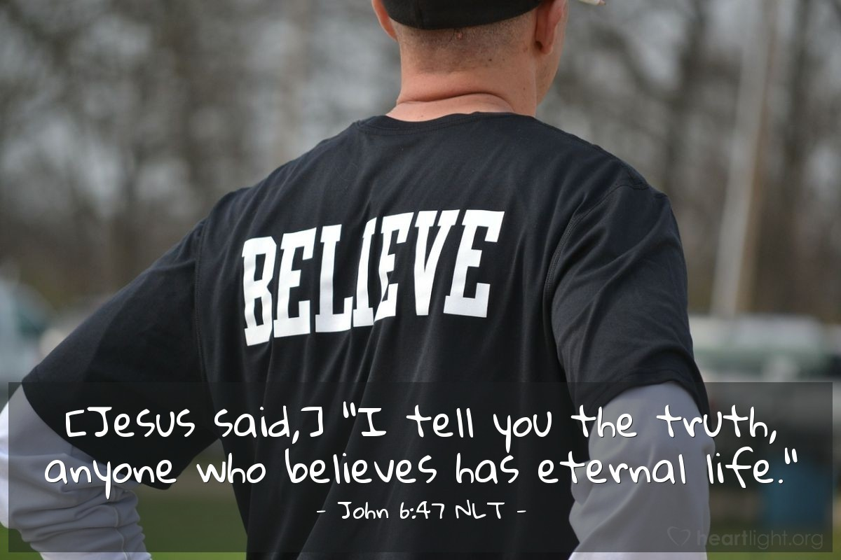"Illustration of John 6:47 NLT — [Jesus said,] ""I tell you the truth, anyone who believes has eternal life."""