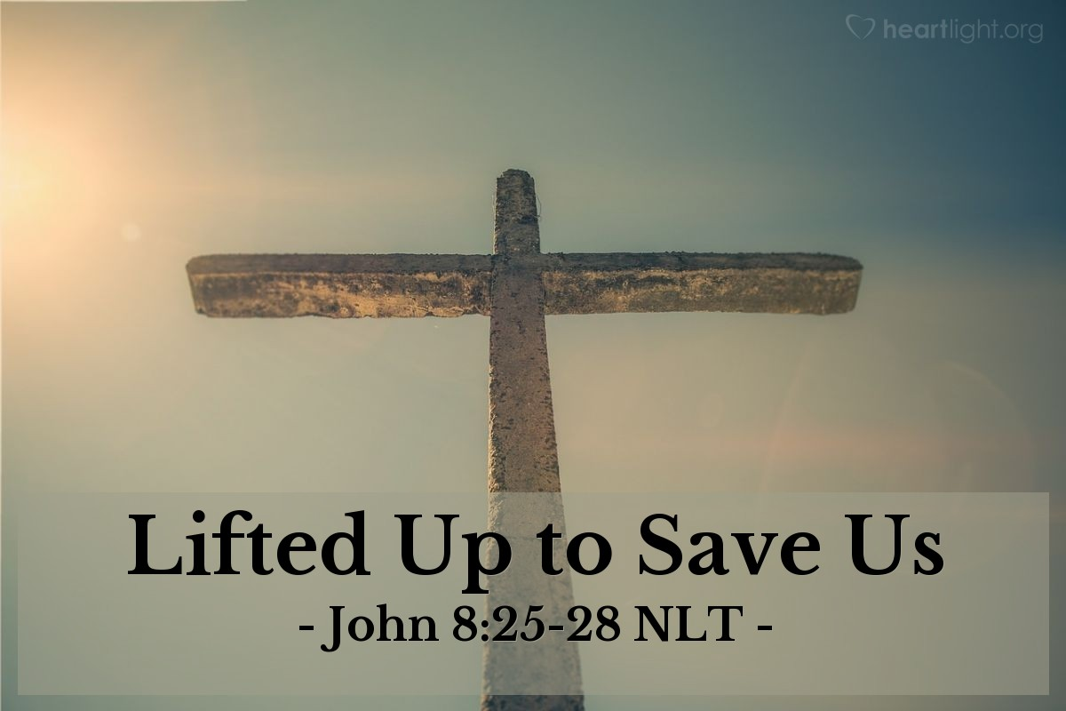 "Illustration of John 8:25-28 NLT — ""When you have lifted up the Son of Man on the cross, then you will understand that I AM he. I do nothing on my own but say only what the Father taught me."""