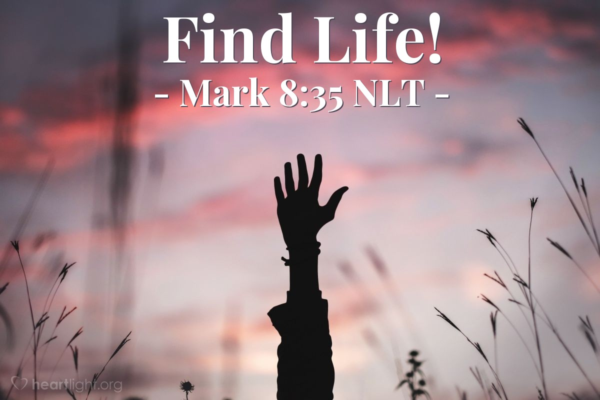 "Illustration of Mark 8:35 NLT — ""The person that wants to save his life will lose it. And every person that gives his life for me and for the Good News will save his life forever."""