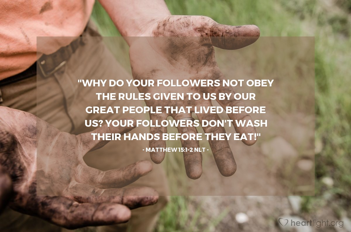 "Illustration of Matthew 15:1-2 NLT — ""Why do your followers not obey the rules given to us by our great people that lived before us? Your followers don't wash their hands before they eat!"""