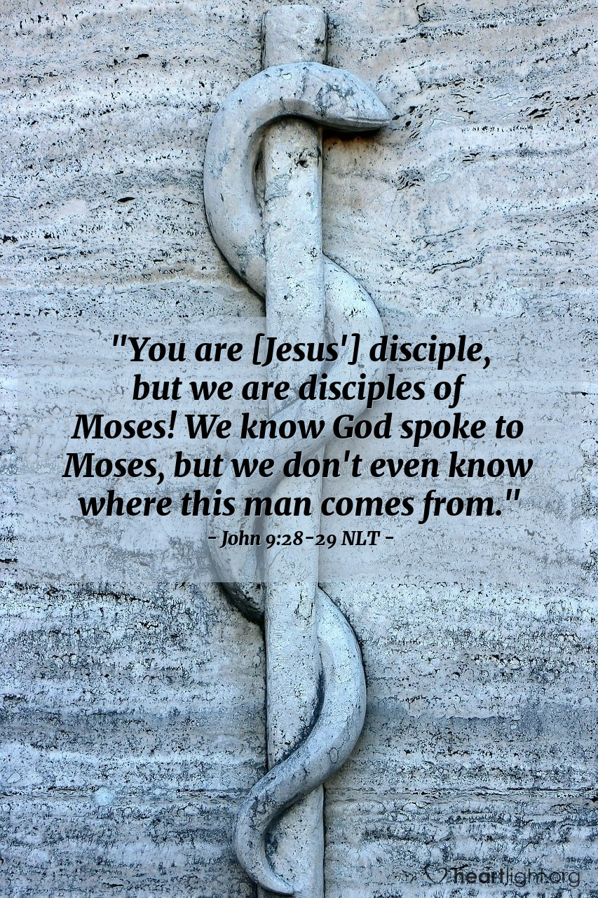 "Illustration of John 9:28-29 NLT — ""You are [Jesus'] disciple, but we are disciples of Moses! We know God spoke to Moses, but we don't even know where this man comes from."""