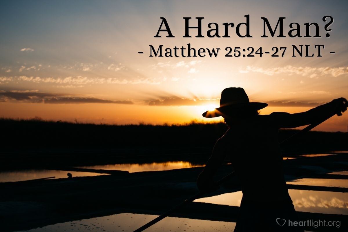 Illustration of Matthew 25:24-27 NLT —  The servant said, 'Master, I knew that you were a very hard man.