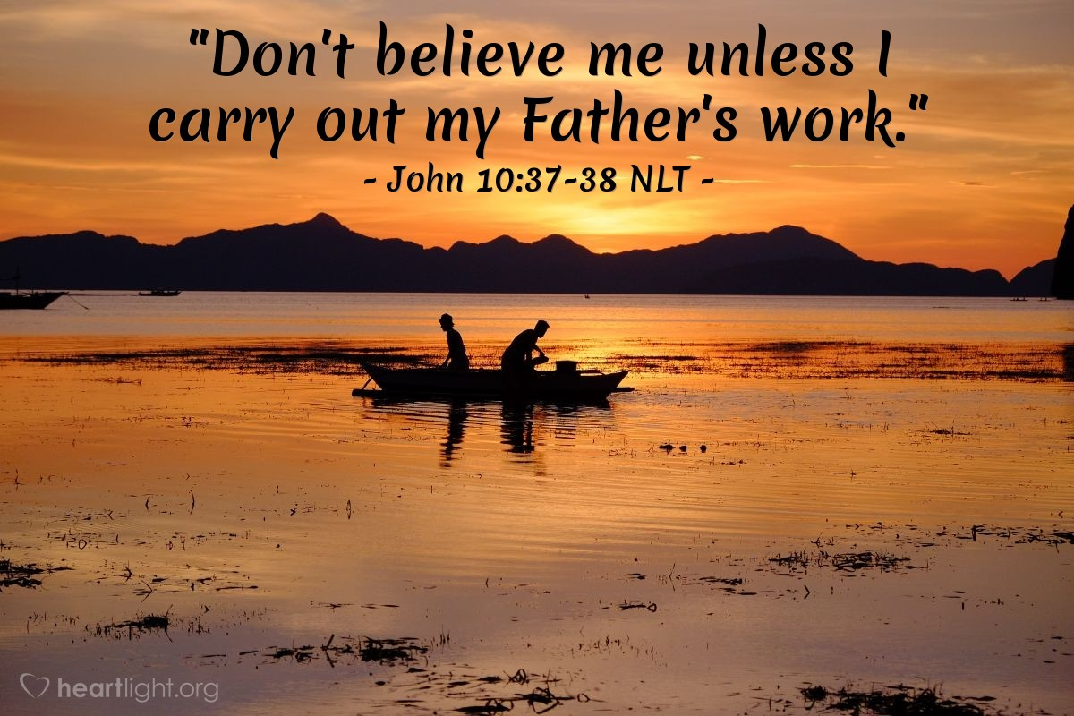 "Illustration of John 10:37-38 NLT — ""Don't believe me unless I carry out my Father's work."""