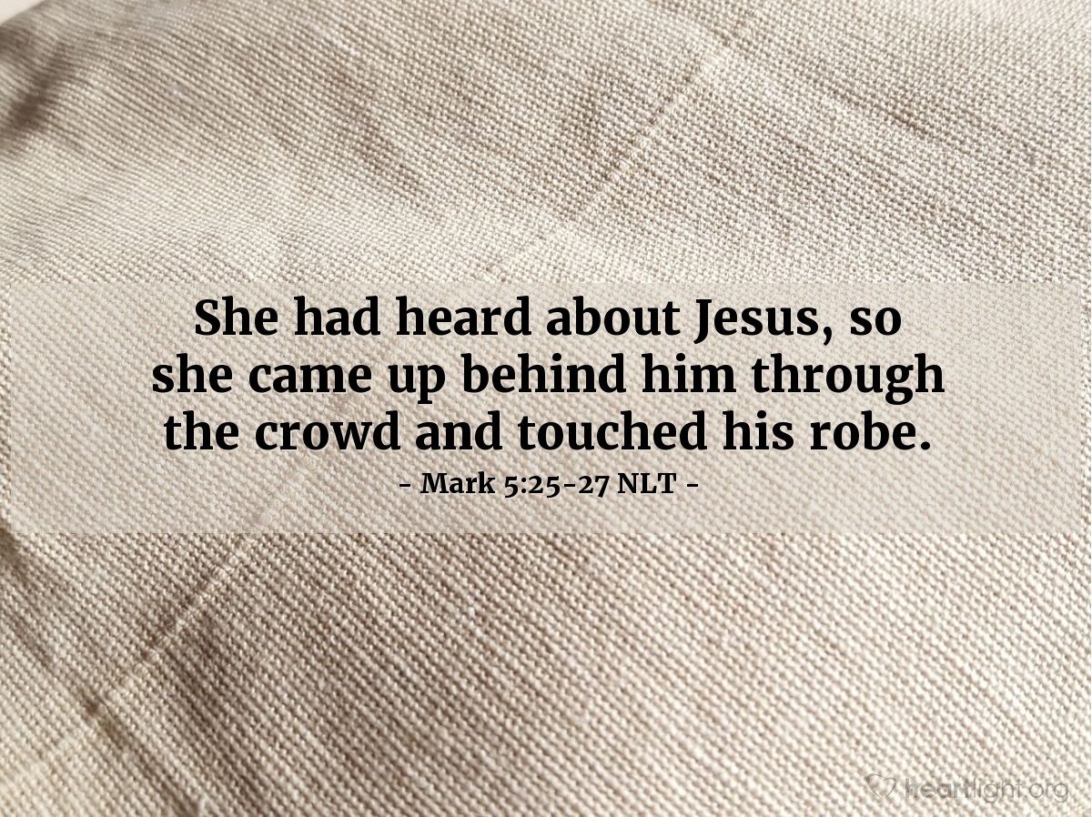 Illustration of Mark 5:25-27 NLT —  She had heard about Jesus, so she came up behind him through the crowd and touched his robe.