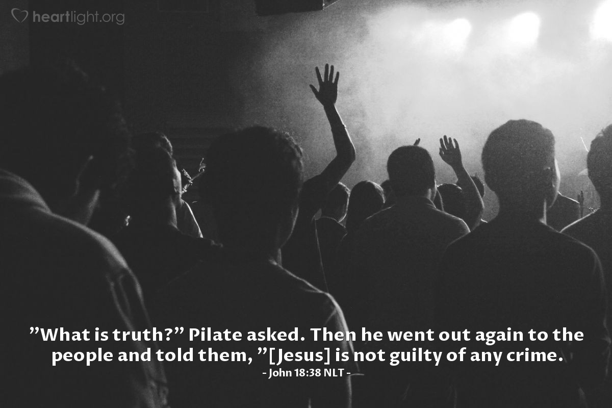 "Illustration of John 18:38 NLT — ""What is truth?"" Pilate asked. Then he went out again to the people and told them, ""[Jesus] is not guilty of any crime."
