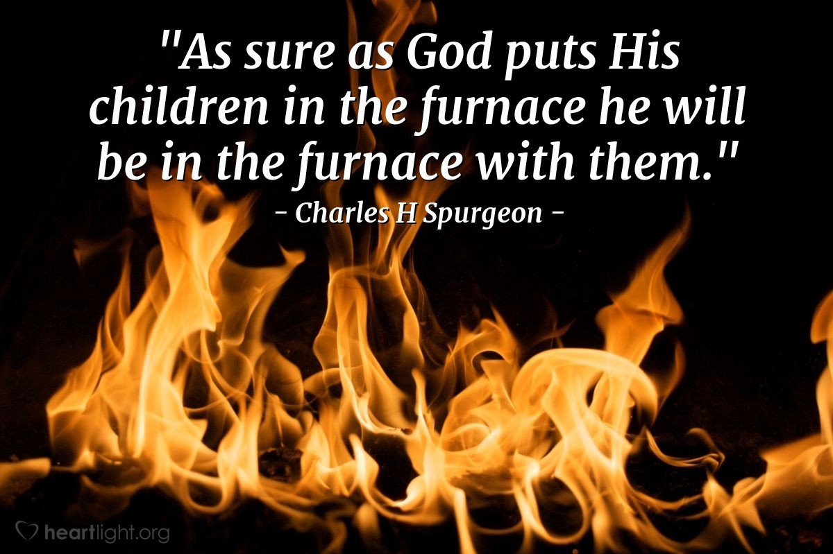 "Illustration of Charles H Spurgeon — ""As sure as God puts His children in the furnace he will be in the furnace with them."""