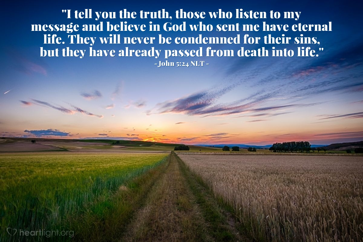 "Illustration of John 5:24 NLT — ""I tell you the truth, those who listen to my message and believe in God who sent me have eternal life. They will never be condemned for their sins, but they have already passed from death into life."""