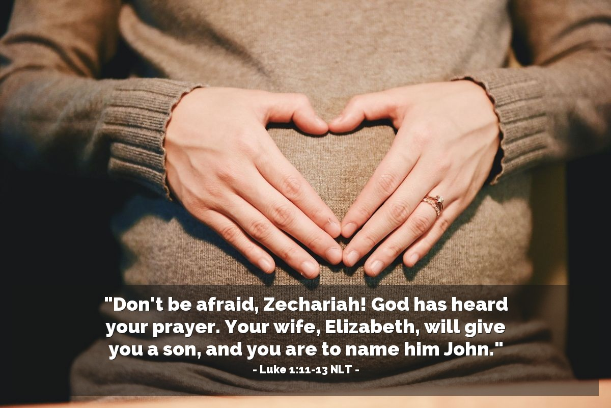 "Illustration of Luke 1:11-13 NLT — ""Zechariah, don't be afraid. Your prayer has been heard by God. Your wife, Elizabeth, will give birth to a baby boy. You must name him John."""