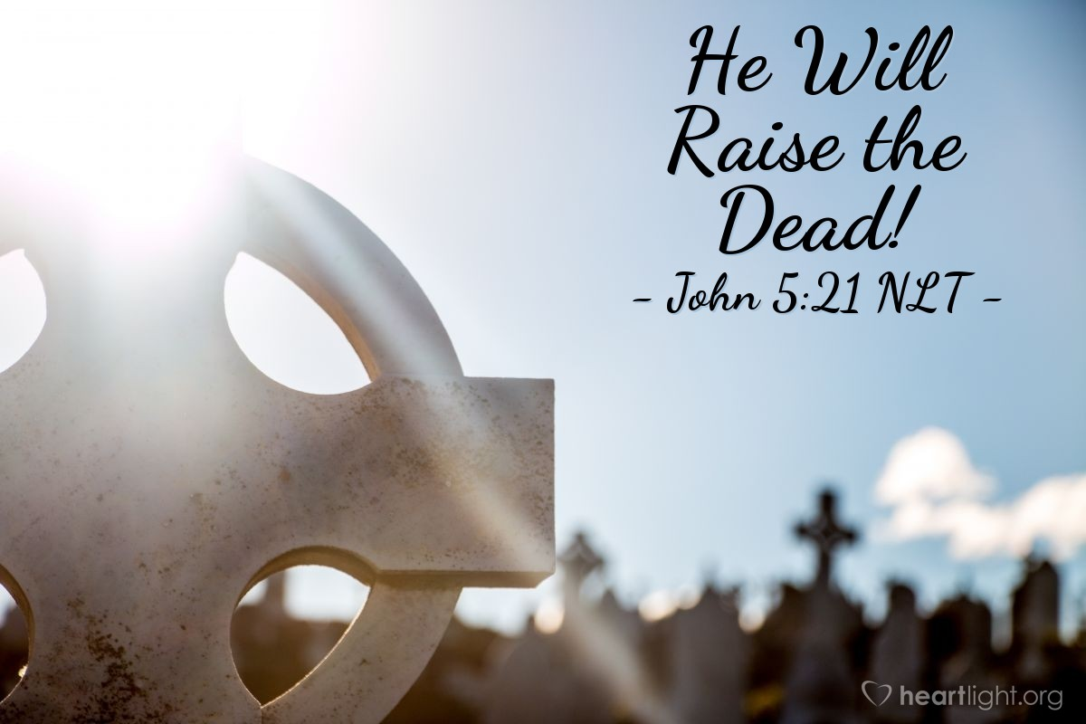 """Illustration of John 5:21 NLT — [Jesus said,] """"For just as the Father gives life to those he raises from the dead, so the Son gives life to anyone he wants."""""""