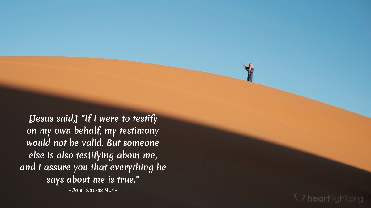 "Illustration of John 5:31-32 NLT — [Jesus said,] ""If I were to testify on my own behalf, my testimony would not be valid. But someone else is also testifying about me, and I assure you that everything he says about me is true."""