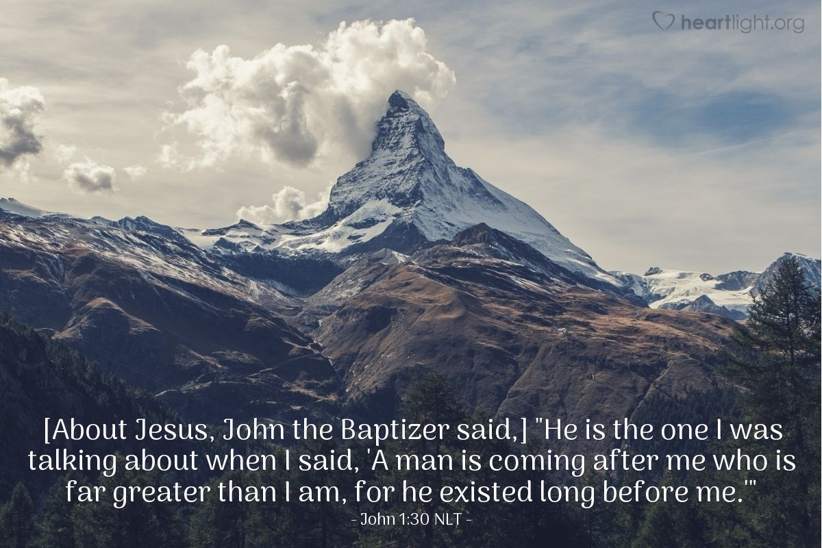 "Illustration of John 1:30 NLT — [About Jesus, John the Baptizer said,] ""He is the one I was talking about when I said, 'A man is coming after me who is far greater than I am, for he existed long before me.'"""