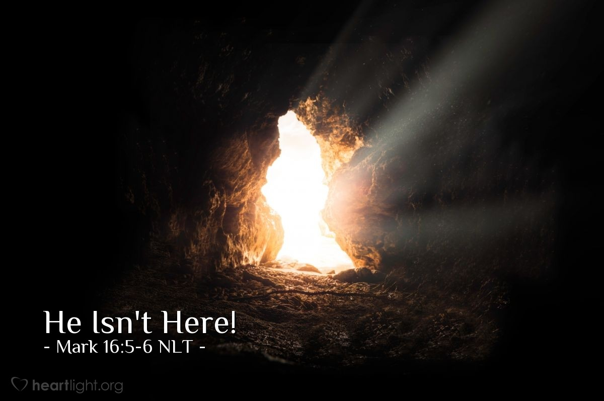 "Illustration of Mark 16:6 NLT — ""Don't be afraid. You are looking for Jesus from Nazareth, the one that was killed on a cross. He has risen from death! He is not here. Look, here is the place they put him when he was dead."""