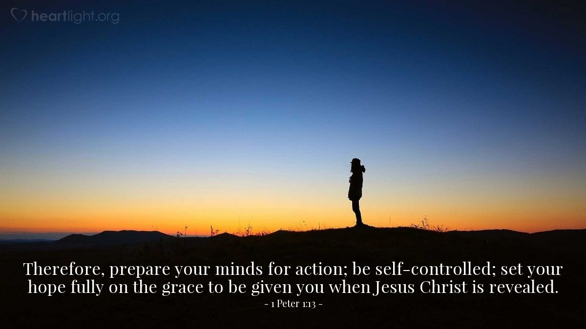 Illustration of 1 Peter 1:13 — Therefore, prepare your minds for action; be self-controlled; set your hope fully on the grace to be given you when Jesus Christ is revealed.