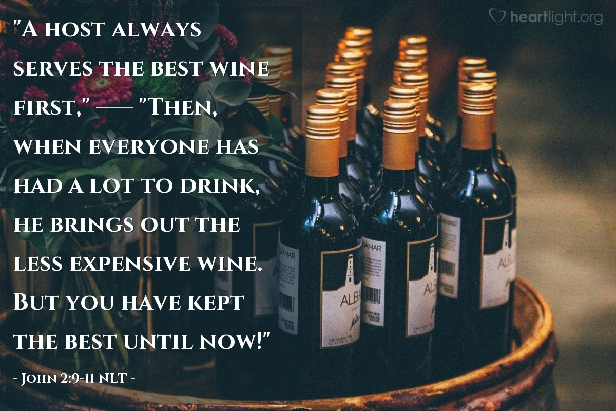 "Illustration of John 2:9-11 NLT — ""A host always serves the best wine first,""   ——   ""Then, when everyone has had a lot to drink, he brings out the less expensive wine. But you have kept the best until now!"""
