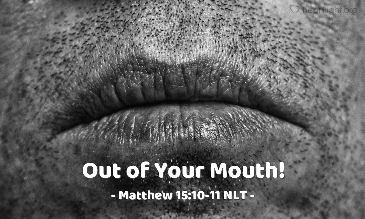 "Illustration of Matthew 15:10-11 NLT — ""Listen and understand what I am saying. It is not the things a person puts in his mouth that make him wrong. It is the things a person says with his mouth that make him wrong."""