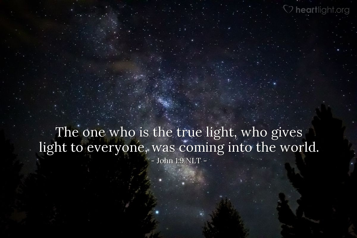 Illustration of John 1:9 NLT — The one who is the true light, who gives light to everyone, was coming into the world.