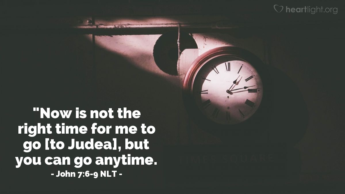 "Illustration of John 7:6-9 NLT — ""Now is not the right time for me to go [to Judea], but you can go anytime."