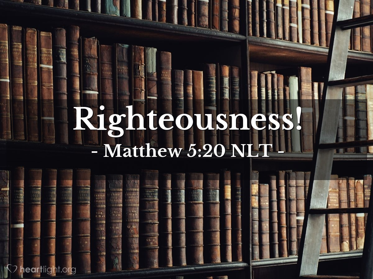 """Illustration of Matthew 5:20 NLT — [Jesus continued:] """"But I warn you — unless your righteousness is better than the righteousness of the teachers of religious law and the Pharisees, you will never enter the Kingdom of Heaven!"""""""