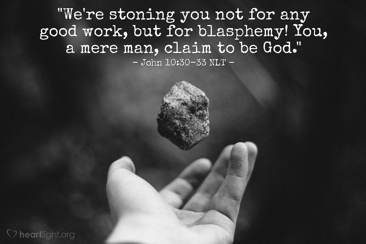 "Illustration of John 10:30-33 NLT — ""We're stoning you not for any good work, but for blasphemy! You, a mere man, claim to be God."""