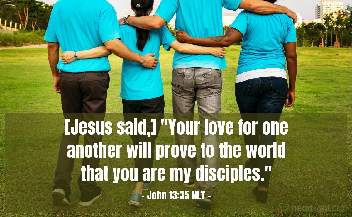 "Illustration of John 13:35 NLT — [Jesus said,] ""Your love for one another will prove to the world that you are my disciples."""