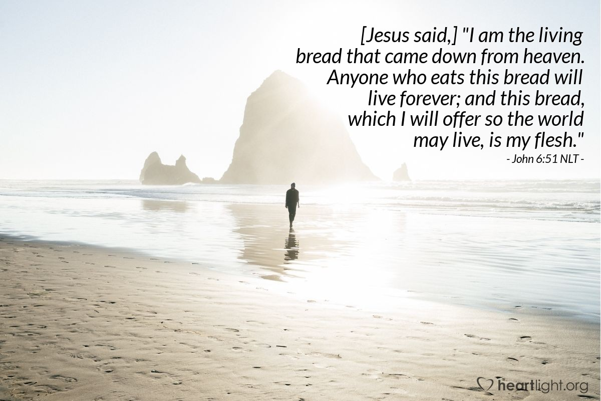 "Illustration of John 6:51 NLT — [Jesus said,] ""I am the living bread that came down from heaven. Anyone who eats this bread will live forever; and this bread, which I will offer so the world may live, is my flesh."""