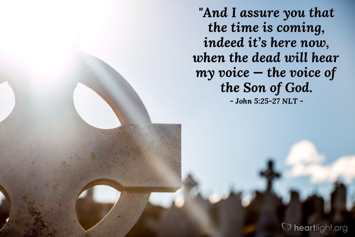Illustration of John 5:25-27 —  And the people that {accept the things they} hear {from the Son} will have life {forever}.