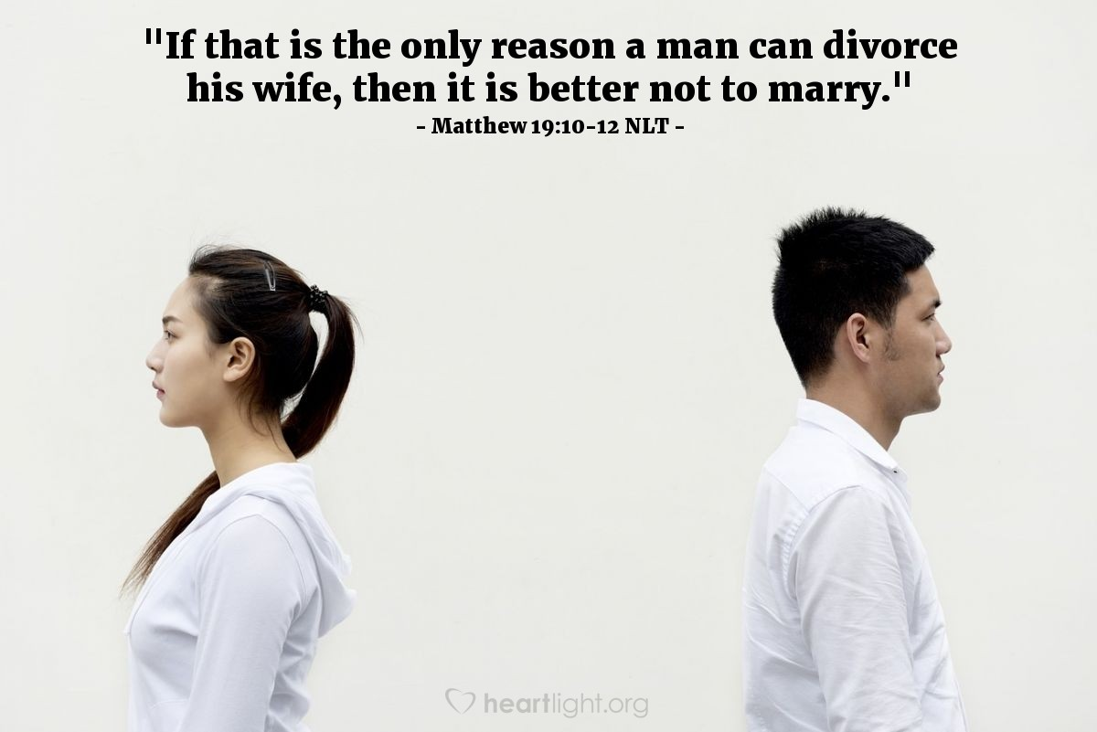 "Illustration of Matthew 19:10-12 NLT — ""If that is the only reason a man can divorce his wife, then it is better not to marry."""