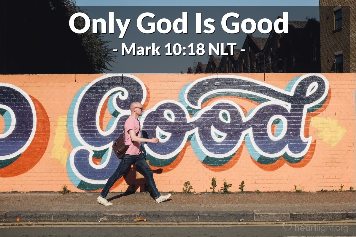 "Illustration of Mark 10:18 NLT — ""Why do you call me good?"" Jesus asked. ""Only God is truly good."""