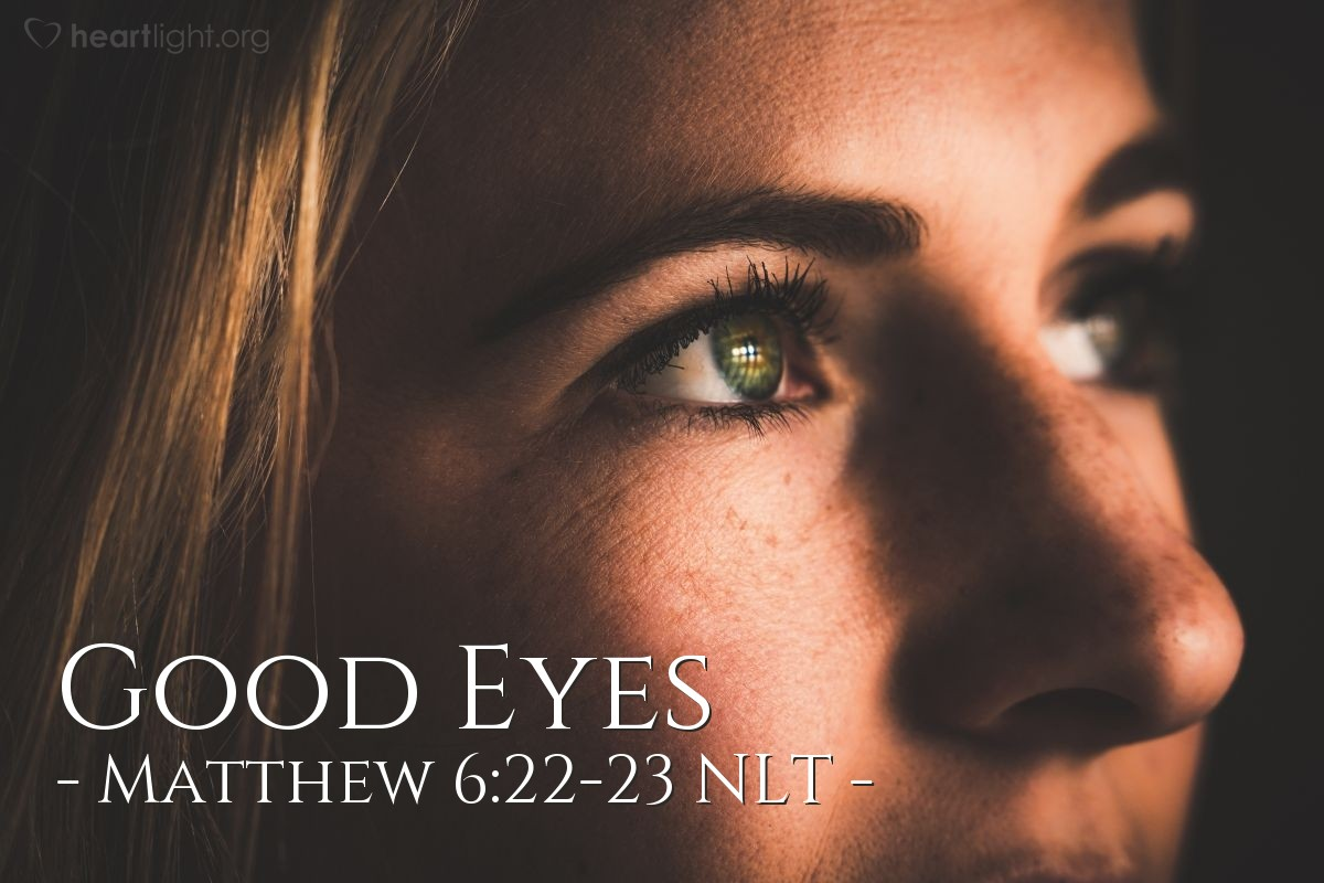 Illustration of Matthew 6:22-23 NLT —  If you look at people and want to help them, you will be full of light (goodness).