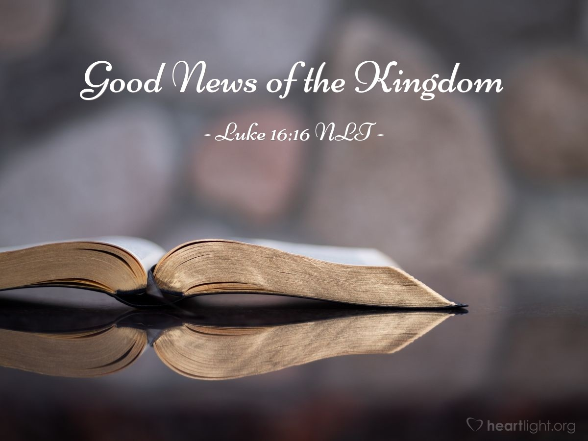 """Illustration of Luke 16:16 NLT — [Jesus said,] """"Until John the Baptist, the law of Moses and the messages of the prophets were your guides. But now the Good News of the Kingdom of God is preached, and everyone is eager to get in."""""""