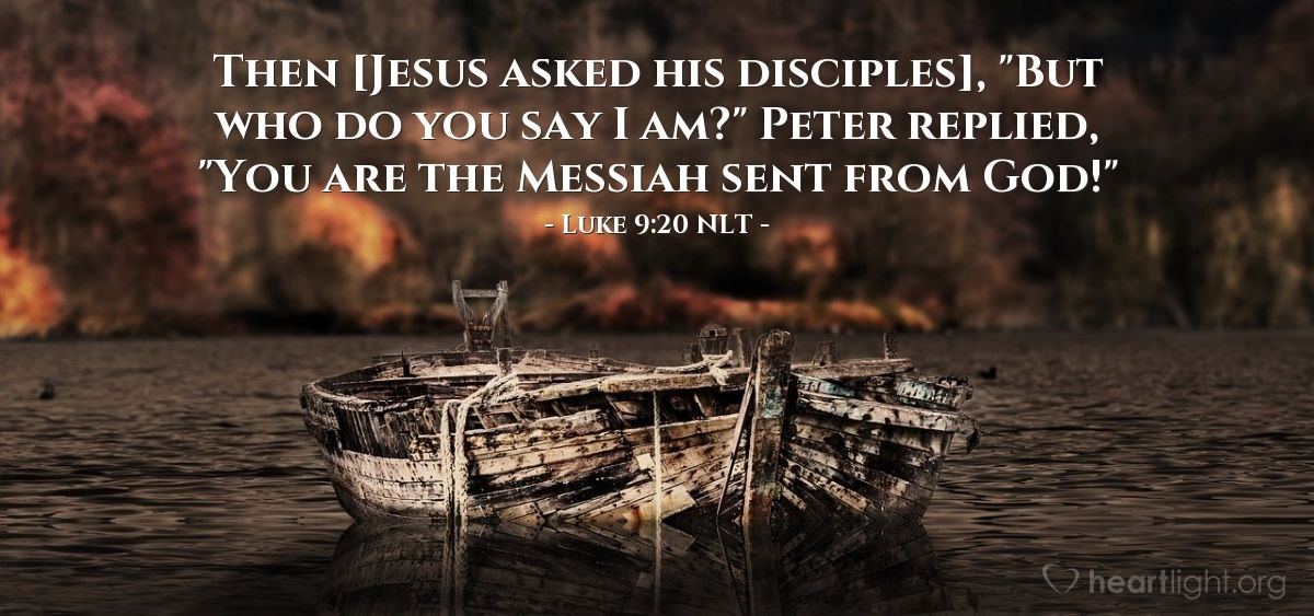 "Illustration of Luke 9:20 NLT — Then Jesus said to his followers, ""And who do you say I am?"" Peter answered, ""You are the Christ from God."""