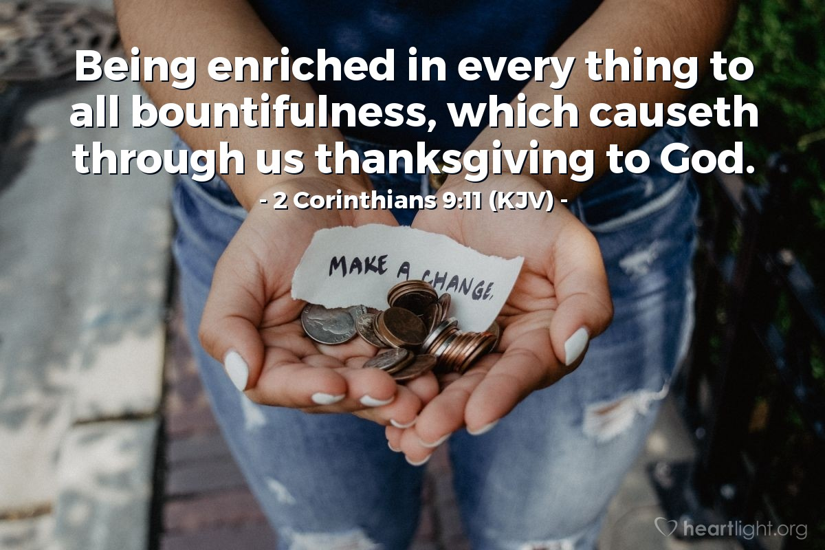 Illustration of 2 Corinthians 9:11 (KJV) — Being enriched in every thing to all bountifulness, which causeth through us thanksgiving to God.