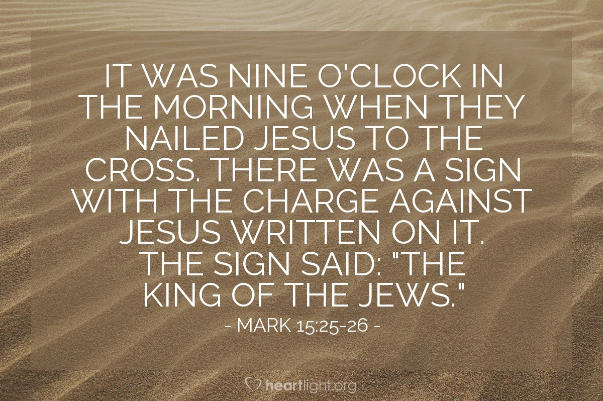 "Illustration of Mark 15:25-26 NLT — It was nine o'clock in the morning when they nailed Jesus to the cross. There was a sign with the charge against Jesus written on it. The sign said: ""The King of the Jews."""
