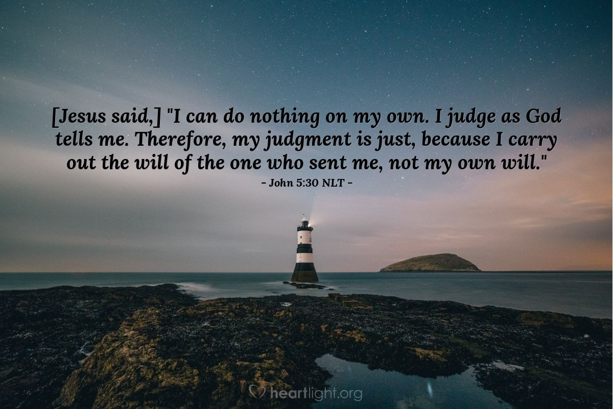 "Illustration of John 5:30 NLT — [Jesus said,] ""I can do nothing on my own. I judge as God tells me. Therefore, my judgment is just, because I carry out the will of the one who sent me, not my own will."""