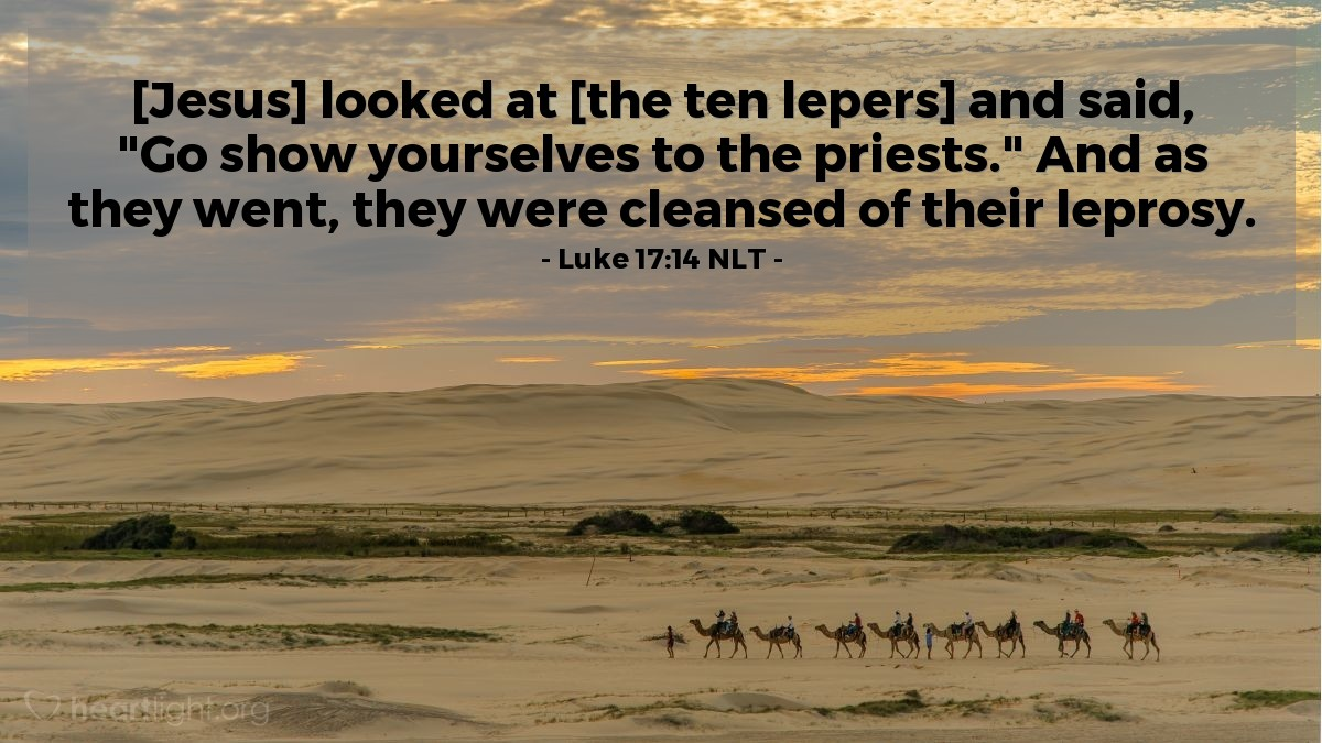"Illustration of Luke 17:14 NLT — [Jesus] looked at [the ten lepers] and said, ""Go show yourselves to the priests."" And as they went, they were cleansed of their leprosy."